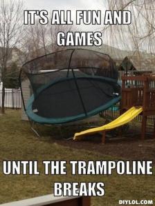 trampoline-meme-generator-it-s-all-fun-and-games-until-the-trampoline-breaks-94ed0f